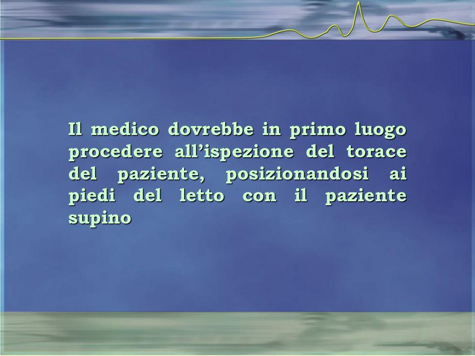 Il medico dovrebbe in primo luogo procedere all'ispezione del torace del paziente, posizionandosi ai piedi del letto con il paziente supino