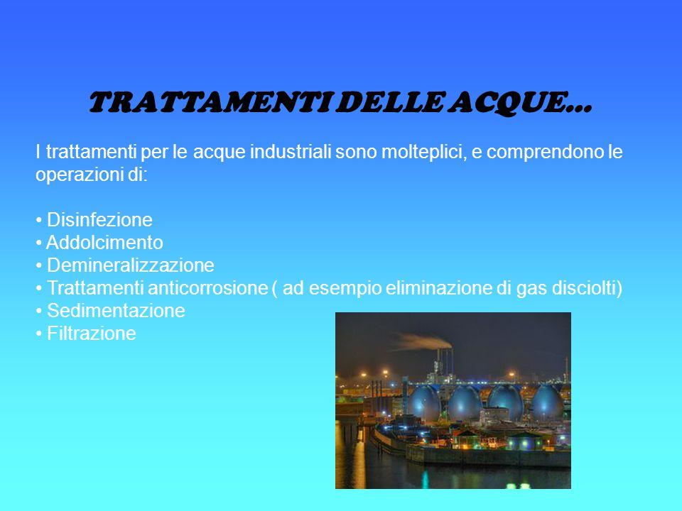 TRATTAMENTI DELLE ACQUE… I trattamenti per le acque industriali sono molteplici, e comprendono le operazioni di: Disinfezione Addolcimento Demineraliz