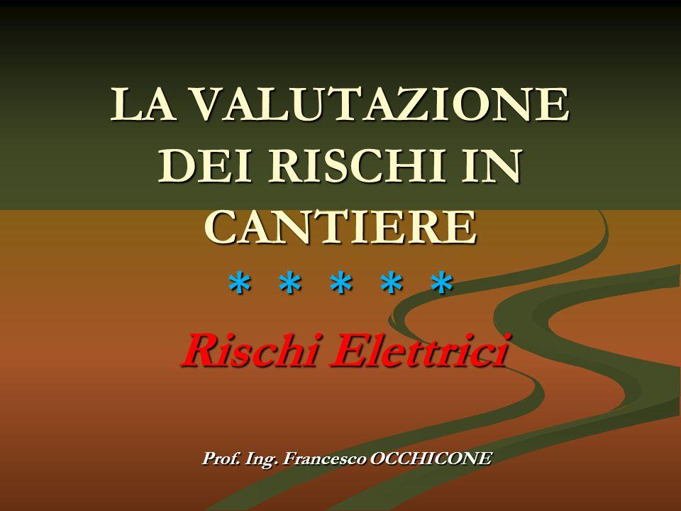 LA VALUTAZIONE DEI RISCHI IN CANTIERE * * * * * Rischi Elettrici Prof. Ing. Francesco OCCHICONE