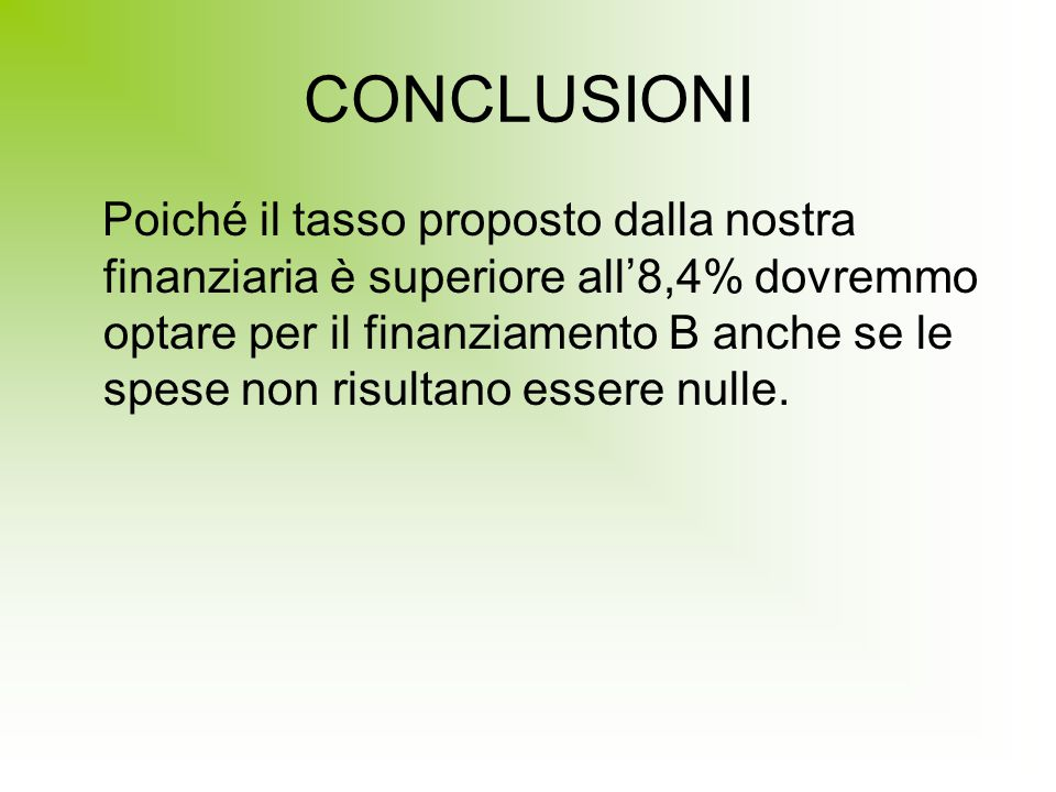 CONCLUSIONI Poiché il tasso proposto dalla nostra finanziaria è superiore all'8,4% dovremmo optare per il finanziamento B anche se le spese non risultano essere nulle.