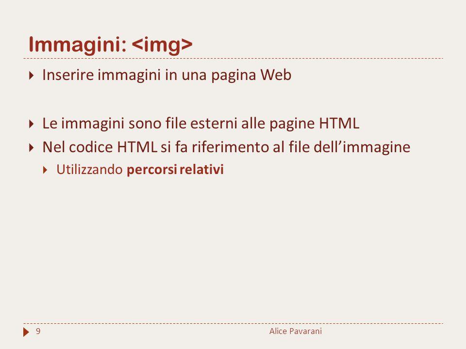 Immagini: 9  Inserire immagini in una pagina Web  Le immagini sono file esterni alle pagine HTML  Nel codice HTML si fa riferimento al file dell'immagine  Utilizzando percorsi relativi Alice Pavarani