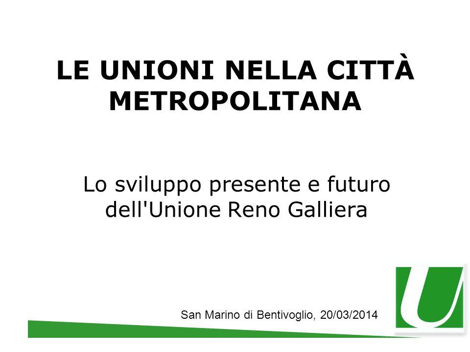 LE UNIONI NELLA CITTÀ METROPOLITANA Lo sviluppo presente e futuro dell'Unione Reno Galliera San Marino di Bentivoglio, 20/03/2014