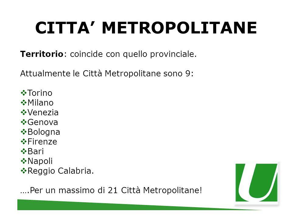 CITTA' METROPOLITANE Territorio: coincide con quello provinciale. Attualmente le Città Metropolitane sono 9:  Torino  Milano  Venezia  Genova  Bo