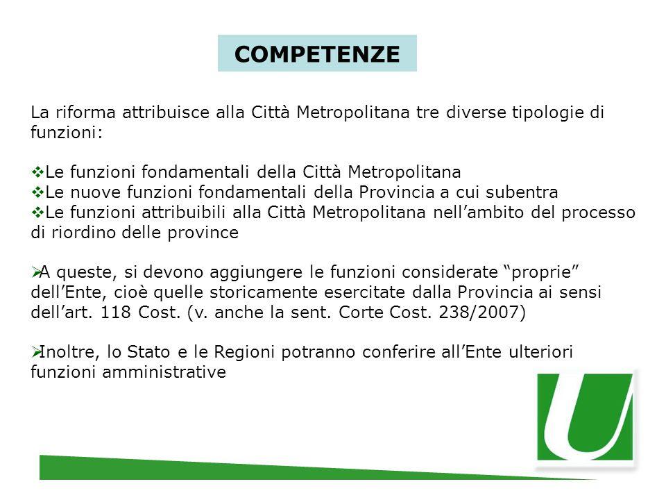 COMPETENZE La riforma attribuisce alla Città Metropolitana tre diverse tipologie di funzioni:  Le funzioni fondamentali della Città Metropolitana  L