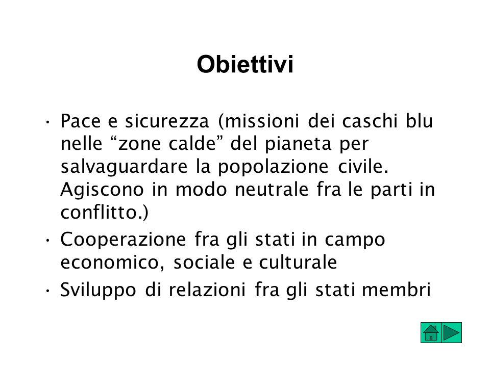 Obiettivi Pace e sicurezza (missioni dei caschi blu nelle zone calde del pianeta per salvaguardare la popolazione civile.