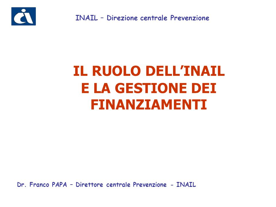 IL RUOLO DELL'INAIL E LA GESTIONE DEI FINANZIAMENTI INAIL – Direzione centrale Prevenzione Dr. Franco PAPA – Direttore centrale Prevenzione - INAIL
