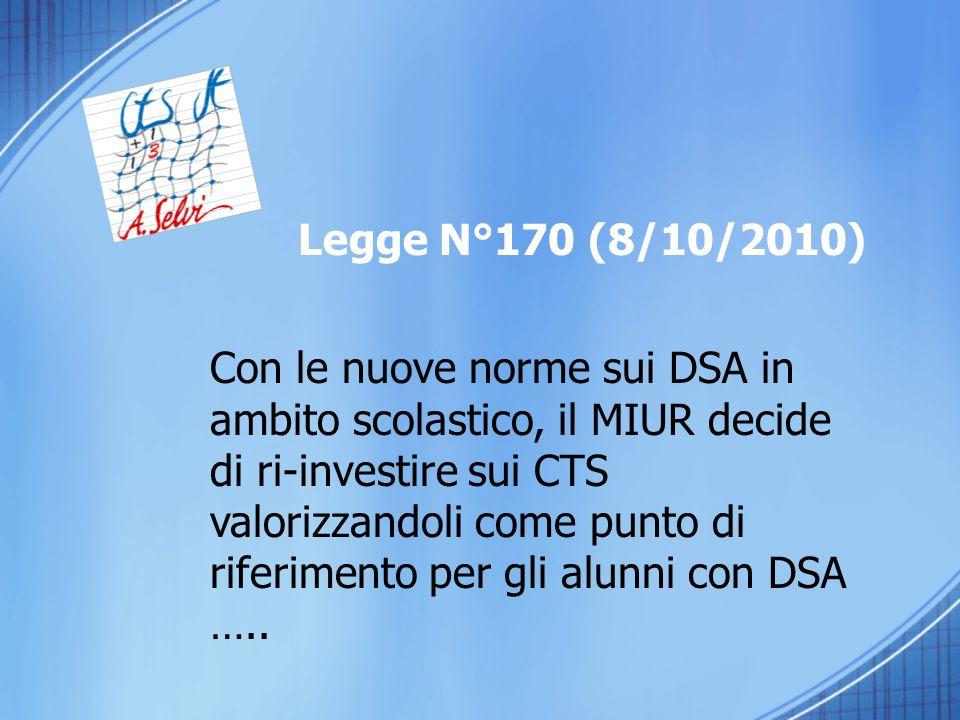 Legge N°170 (8/10/2010) Con le nuove norme sui DSA in ambito scolastico, il MIUR decide di ri-investire sui CTS valorizzandoli come punto di riferimen
