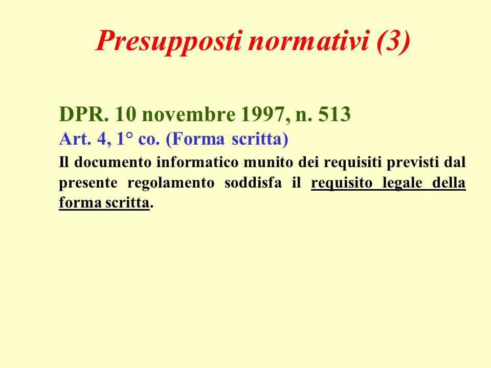 Presupposti normativi (3) DPR. 10 novembre 1997, n. 513 Art. 4, 1° co. (Forma scritta) Il documento informatico munito dei requisiti previsti dal pres