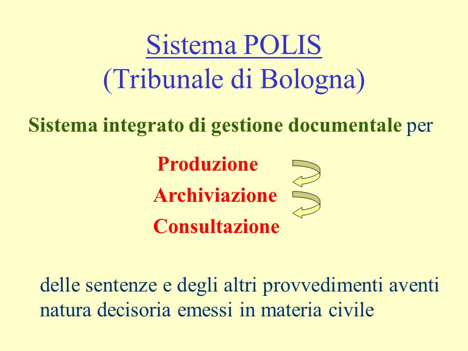 Sistema POLIS (Tribunale di Bologna) Sistema integrato di gestione documentale per delle sentenze e degli altri provvedimenti aventi natura decisoria emessi in materia civile Produzione Archiviazione Consultazione