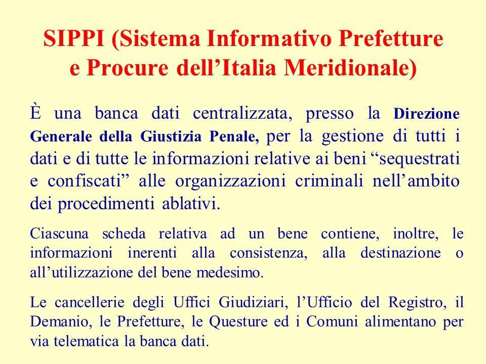 SIPPI (Sistema Informativo Prefetture e Procure dell'Italia Meridionale) È una banca dati centralizzata, presso la Direzione Generale della Giustizia Penale, per la gestione di tutti i dati e di tutte le informazioni relative ai beni sequestrati e confiscati alle organizzazioni criminali nell'ambito dei procedimenti ablativi.