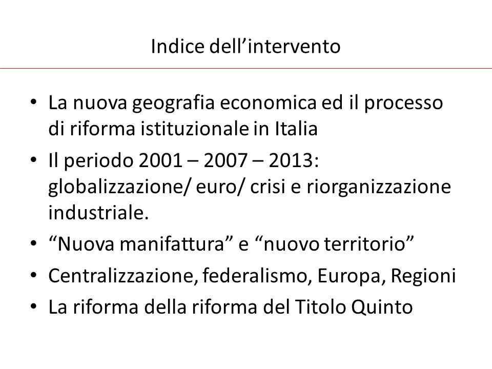 Indice dell'intervento La nuova geografia economica ed il processo di riforma istituzionale in Italia Il periodo 2001 – 2007 – 2013: globalizzazione/ euro/ crisi e riorganizzazione industriale.