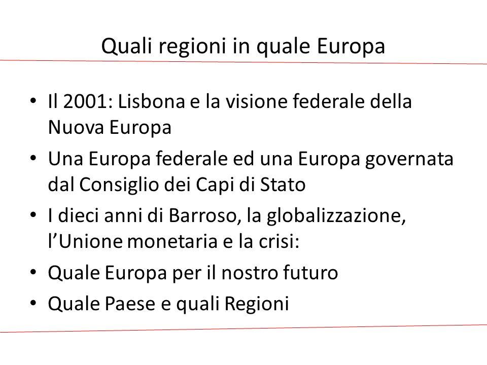 Quali regioni in quale Europa Il 2001: Lisbona e la visione federale della Nuova Europa Una Europa federale ed una Europa governata dal Consiglio dei Capi di Stato I dieci anni di Barroso, la globalizzazione, l'Unione monetaria e la crisi: Quale Europa per il nostro futuro Quale Paese e quali Regioni