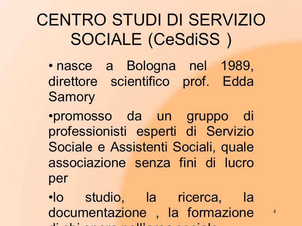 CENTRO STUDI DI SERVIZIO SOCIALE (CeSdiSS ) nasce a Bologna nel 1989, direttore scientifico prof. Edda Samory promosso da un gruppo di professionisti