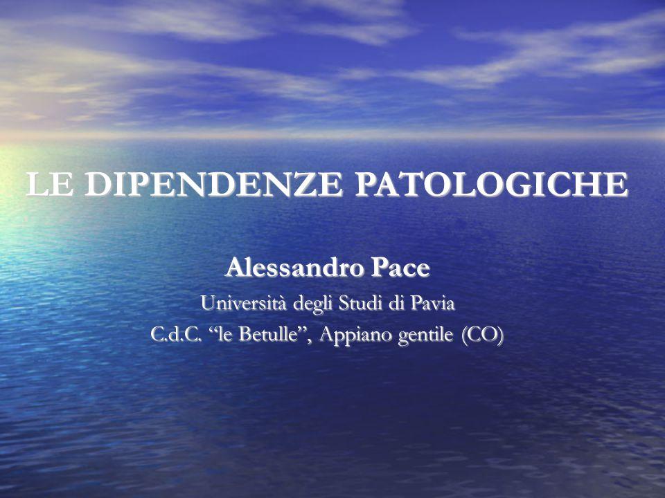 """LE DIPENDENZE PATOLOGICHE Alessandro Pace Università degli Studi di Pavia C.d.C. """"le Betulle"""", Appiano gentile (CO) """