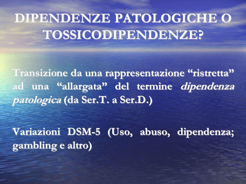 """DIPENDENZE PATOLOGICHE O TOSSICODIPENDENZE? Transizione da una rappresentazione """"ristretta"""" ad una """"allargata"""" del termine dipendenza patologica(da Se"""