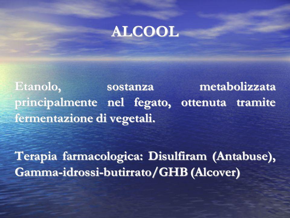 ALCOOL Etanolo, sostanza metabolizzata principalmente nel fegato, ottenuta tramite fermentazione di vegetali. Terapia farmacologica: Disulfiram (Antab