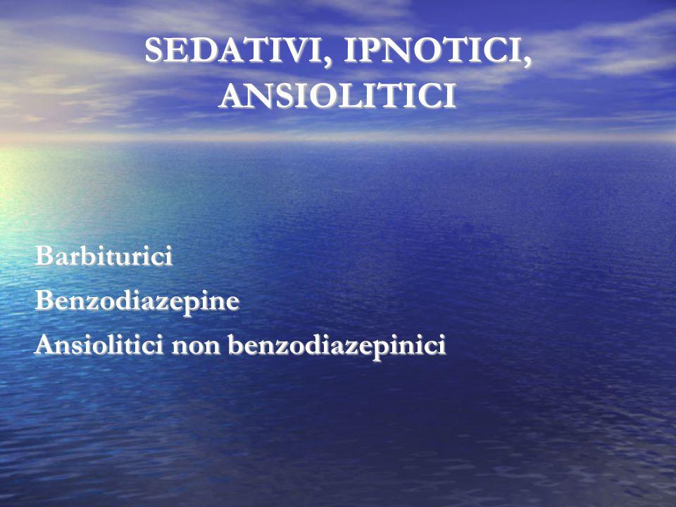 SEDATIVI, IPNOTICI, ANSIOLITICI BarbituriciBenzodiazepine Ansiolitici non benzodiazepinici