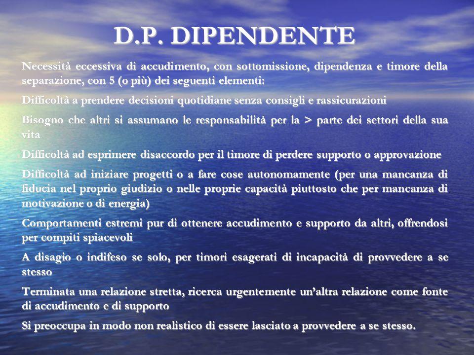 D.P. DIPENDENTE Necessità eccessiva di accudimento, con sottomissione, dipendenza e timore della separazione, con 5 (o più) dei seguenti elementi: Dif