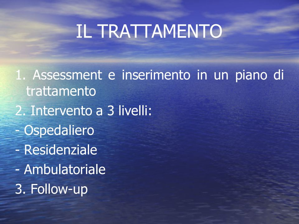 IL TRATTAMENTO 1. Assessment e inserimento in un piano di trattamento 2. Intervento a 3 livelli: - Ospedaliero - Residenziale - Ambulatoriale 3. Follo
