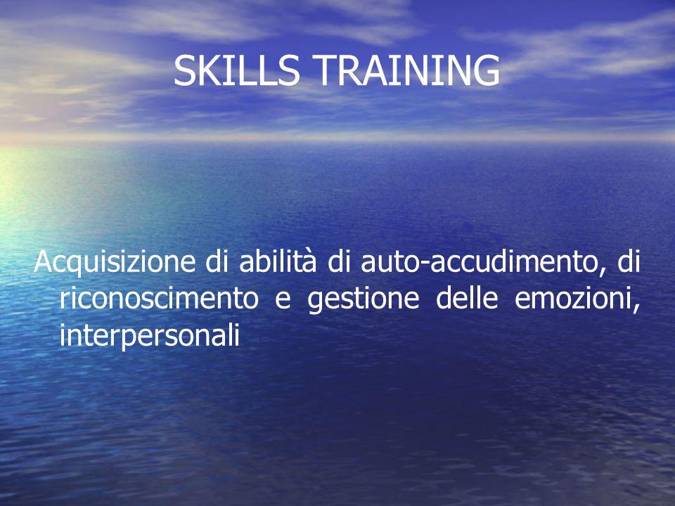 SKILLS TRAINING Acquisizione di abilità di auto-accudimento, di riconoscimento e gestione delle emozioni, interpersonali