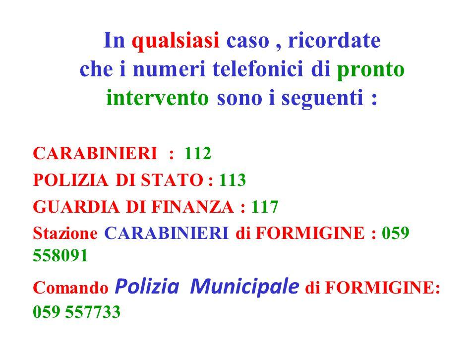In qualsiasi caso, ricordate che i numeri telefonici di pronto intervento sono i seguenti : CARABINIERI : 112 POLIZIA DI STATO : 113 GUARDIA DI FINANZA : 117 Stazione CARABINIERI di FORMIGINE : 059 558091 Comando Polizia Municipale di FORMIGINE: 059 557733