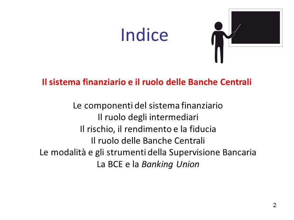 Indice Il sistema finanziario e il ruolo delle Banche Centrali Le componenti del sistema finanziario Il ruolo degli intermediari Il rischio, il rendimento e la fiducia Il ruolo delle Banche Centrali Le modalità e gli strumenti della Supervisione Bancaria La BCE e la Banking Union 2