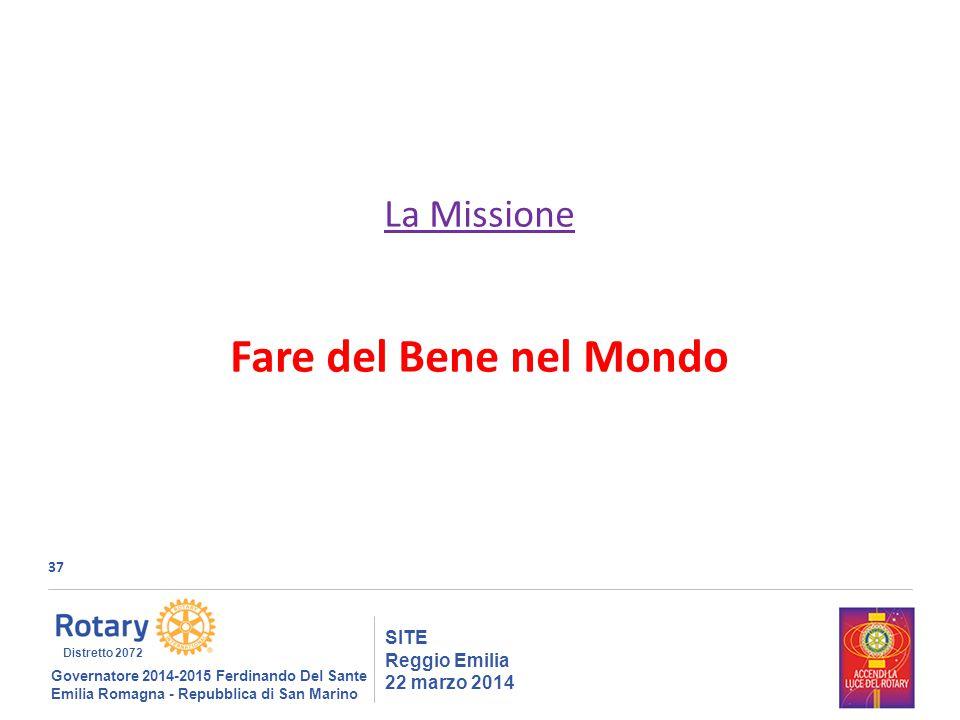 37 SITE Reggio Emilia 22 marzo 2014 La Missione Fare del Bene nel Mondo Governatore 2014-2015 Ferdinando Del Sante Emilia Romagna - Repubblica di San Marino Distretto 2072