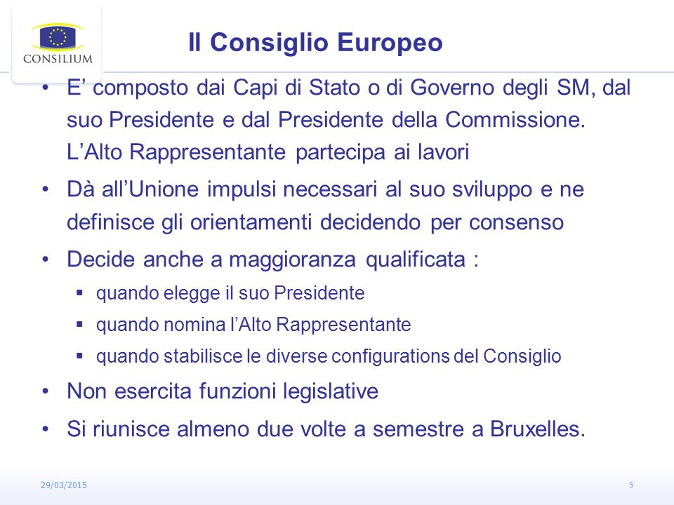 29/03/2015 5 Il Consiglio Europeo E' composto dai Capi di Stato o di Governo degli SM, dal suo Presidente e dal Presidente della Commissione.