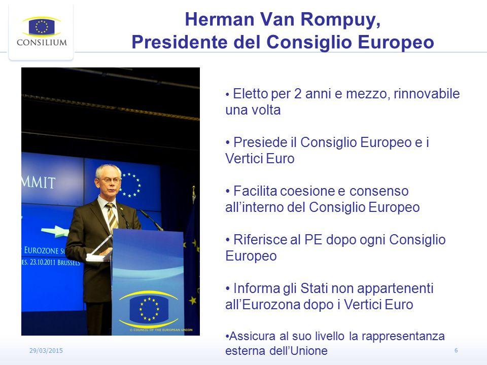 29/03/2015 6 Herman Van Rompuy, Presidente del Consiglio Europeo Eletto per 2 anni e mezzo, rinnovabile una volta Presiede il Consiglio Europeo e i Vertici Euro Facilita coesione e consenso all'interno del Consiglio Europeo Riferisce al PE dopo ogni Consiglio Europeo Informa gli Stati non appartenenti all'Eurozona dopo i Vertici Euro Assicura al suo livello la rappresentanza esterna dell'Unione
