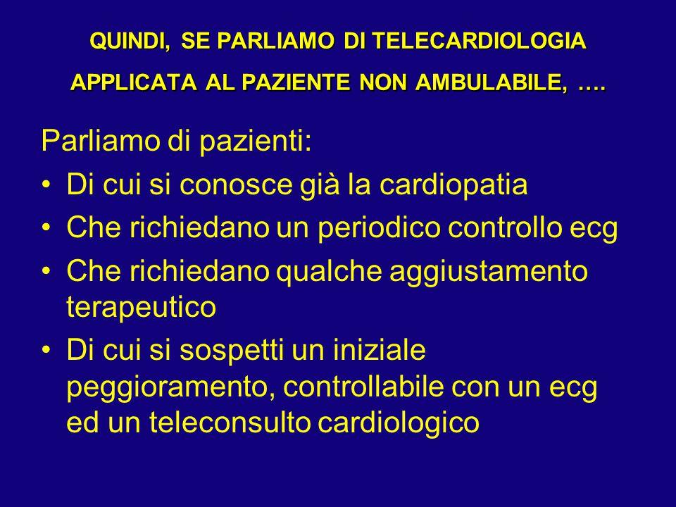 QUINDI, SE PARLIAMO DI TELECARDIOLOGIA APPLICATA AL PAZIENTE NON AMBULABILE, …. Parliamo di pazienti: Di cui si conosce già la cardiopatia Che richied