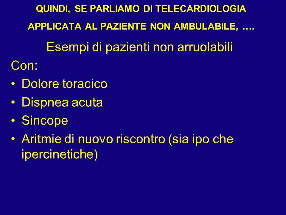 QUINDI, SE PARLIAMO DI TELECARDIOLOGIA APPLICATA AL PAZIENTE NON AMBULABILE, …. Esempi di pazienti non arruolabili Con: Dolore toracico Dispnea acuta