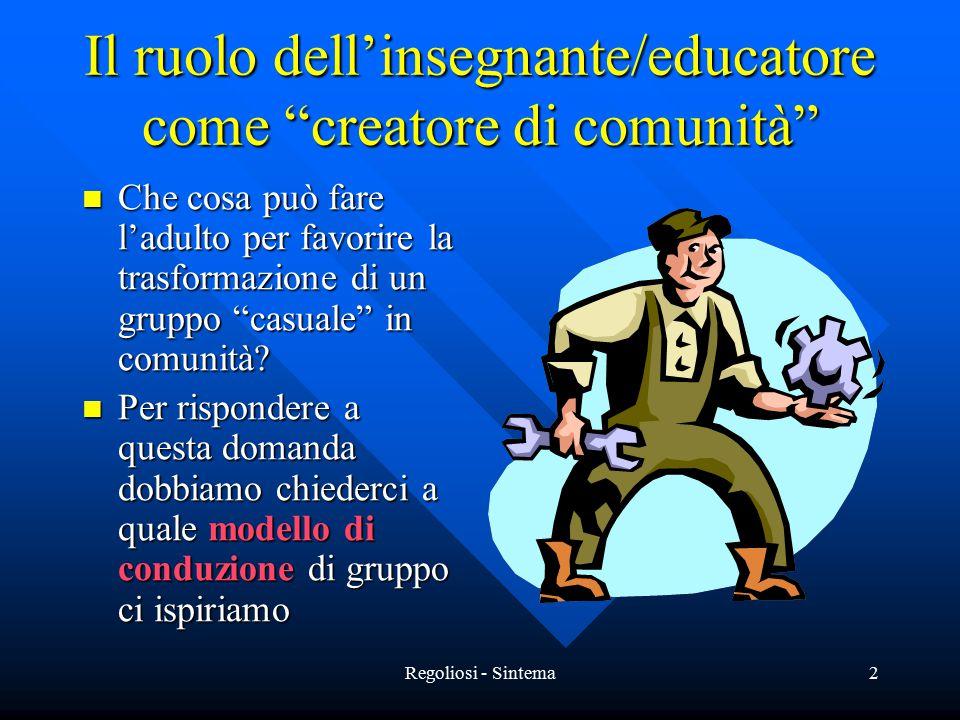 Regoliosi - Sintema2 Il ruolo dell'insegnante/educatore come creatore di comunità Che cosa può fare l'adulto per favorire la trasformazione di un gruppo casuale in comunità.