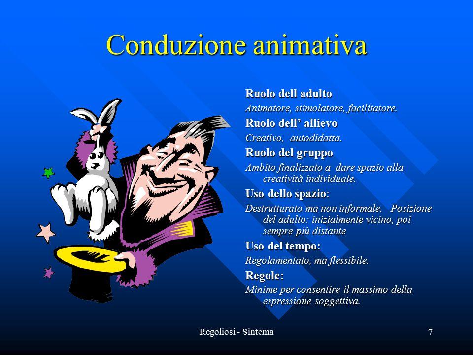 Regoliosi - Sintema7 Conduzione animativa Ruolo dell adulto Animatore, stimolatore, facilitatore. Ruolo dell' allievo Creativo, autodidatta. Ruolo del