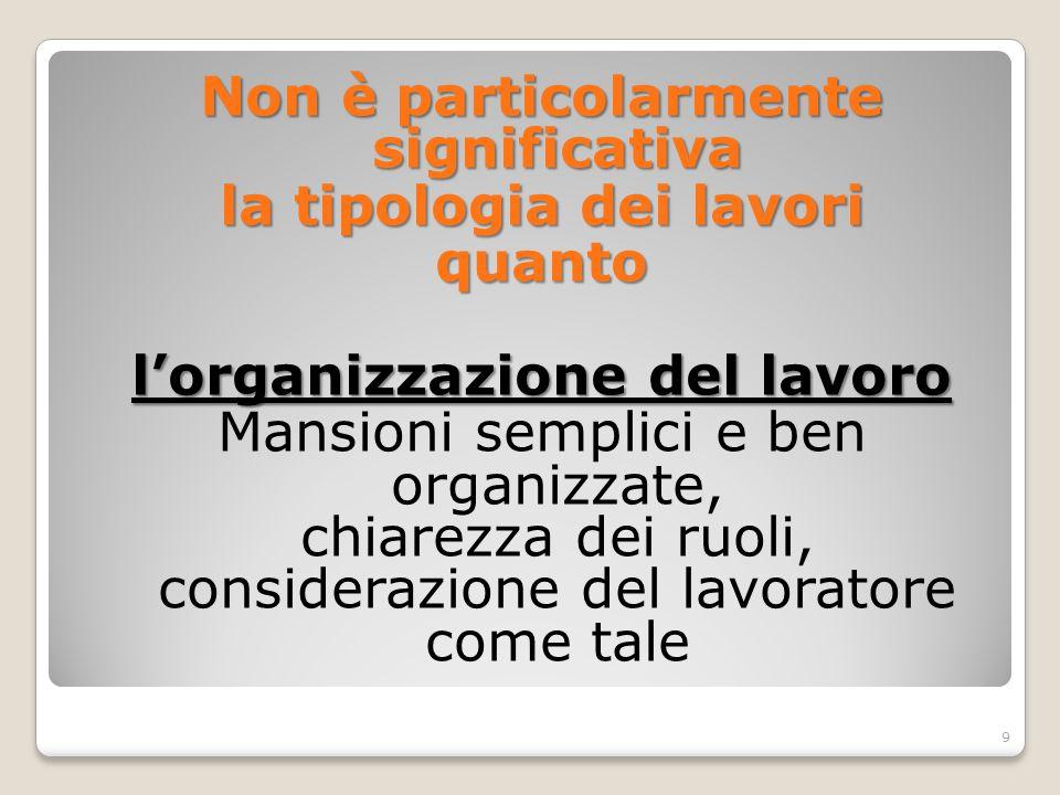 Non è particolarmente significativa la tipologia dei lavori quanto l'organizzazione del lavoro Mansioni semplici e ben organizzate, chiarezza dei ruoli, considerazione del lavoratore come tale 9