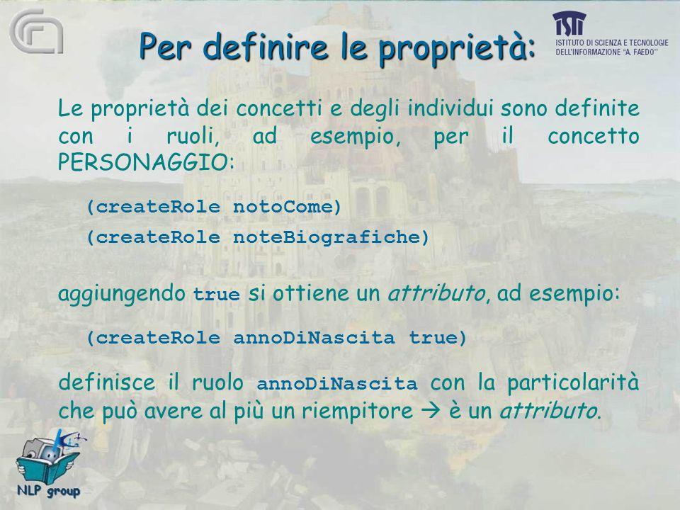 Per definire le proprietà: Le proprietà dei concetti e degli individui sono definite con i ruoli, ad esempio, per il concetto PERSONAGGIO: (createRole notoCome) (createRole noteBiografiche) aggiungendo true si ottiene un attributo, ad esempio: (createRole annoDiNascita true) definisce il ruolo annoDiNascita con la particolarità che può avere al più un riempitore  è un attributo.