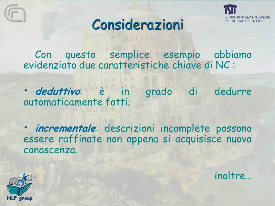 Considerazioni Con questo semplice esempio abbiamo evidenziato due caratteristiche chiave di NC : deduttivo: è in grado di dedurre automaticamente fatti; incrementale: descrizioni incomplete possono essere raffinate non appena si acquisisce nuova conoscenza.