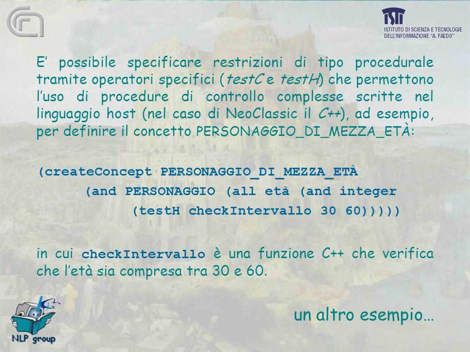 E' possibile specificare restrizioni di tipo procedurale tramite operatori specifici (testC e testH) che permettono l'uso di procedure di controllo complesse scritte nel linguaggio host (nel caso di NeoClassic il C++), ad esempio, per definire il concetto PERSONAGGIO_DI_MEZZA_ETÀ : (createConcept PERSONAGGIO_DI_MEZZA_ETÀ (and PERSONAGGIO (all età (and integer (testH checkIntervallo 30 60))))) in cui checkIntervallo è una funzione C++ che verifica che l'età sia compresa tra 30 e 60.