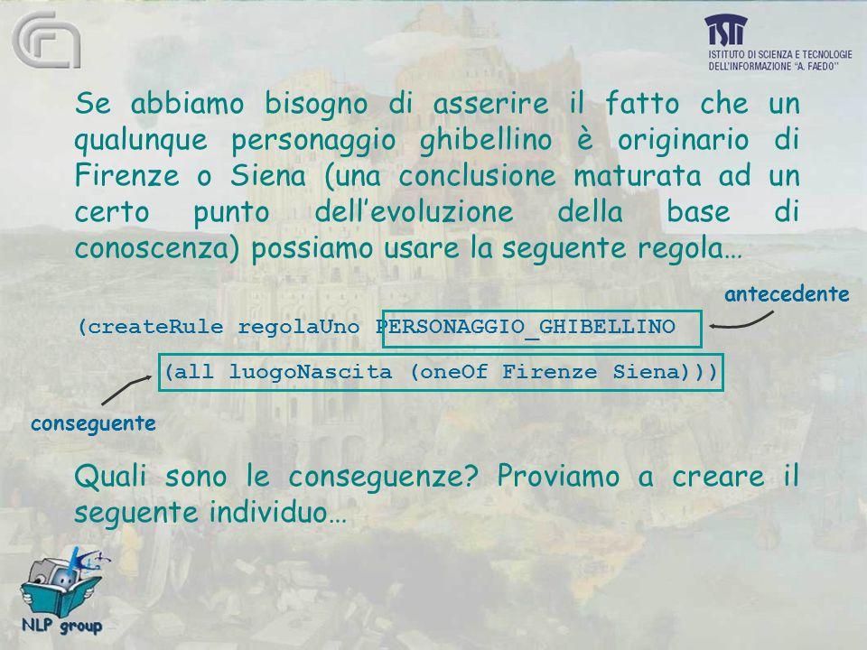 Se abbiamo bisogno di asserire il fatto che un qualunque personaggio ghibellino è originario di Firenze o Siena (una conclusione maturata ad un certo punto dell'evoluzione della base di conoscenza) possiamo usare la seguente regola… (createRule regolaUno PERSONAGGIO_GHIBELLINO (all luogoNascita (oneOf Firenze Siena))) Quali sono le conseguenze.