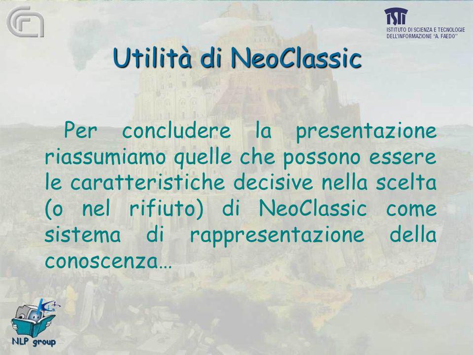 Utilità di NeoClassic Per concludere la presentazione riassumiamo quelle che possono essere le caratteristiche decisive nella scelta (o nel rifiuto) di NeoClassic come sistema di rappresentazione della conoscenza…