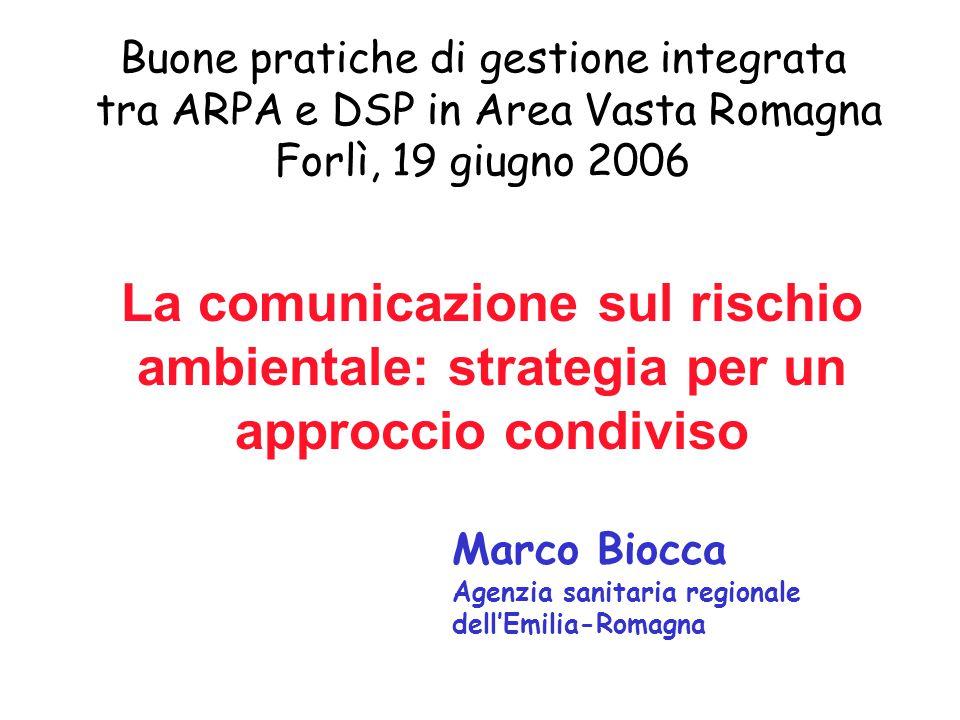 La comunicazione sul rischio ambientale: strategia per un approccio condiviso Buone pratiche di gestione integrata tra ARPA e DSP in Area Vasta Romagna Forlì, 19 giugno 2006 Marco Biocca Agenzia sanitaria regionale dell'Emilia-Romagna