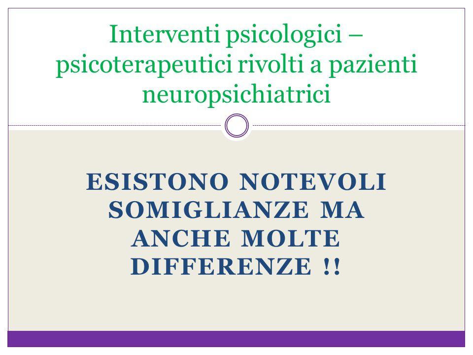 ESISTONO NOTEVOLI SOMIGLIANZE MA ANCHE MOLTE DIFFERENZE !! Interventi psicologici – psicoterapeutici rivolti a pazienti neuropsichiatrici