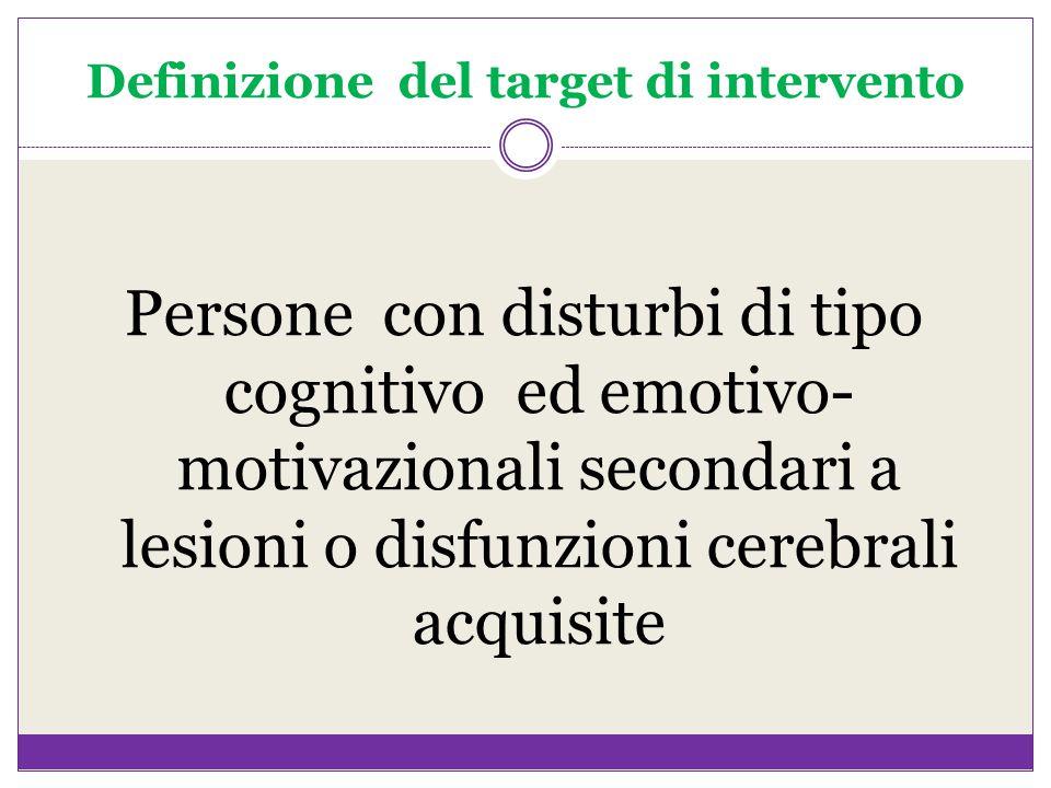 Definizione del target di intervento Persone con disturbi di tipo cognitivo ed emotivo- motivazionali secondari a lesioni o disfunzioni cerebrali acqu