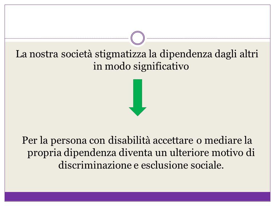 La nostra società stigmatizza la dipendenza dagli altri in modo significativo Per la persona con disabilità accettare o mediare la propria dipendenza