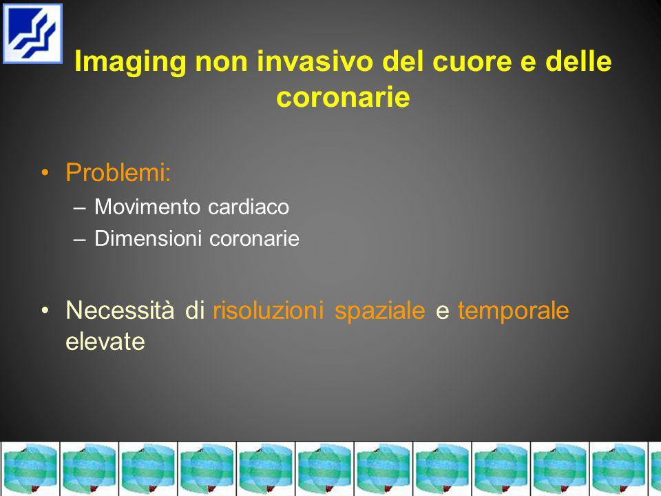 Problemi: –Movimento cardiaco –Dimensioni coronarie Necessità di risoluzioni spaziale e temporale elevate Imaging non invasivo del cuore e delle coronarie
