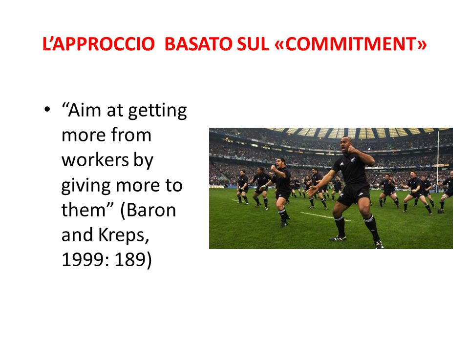 "L'APPROCCIO BASATO SUL «COMMITMENT» ""Aim at getting more from workers by giving more to them"" (Baron and Kreps, 1999: 189)"