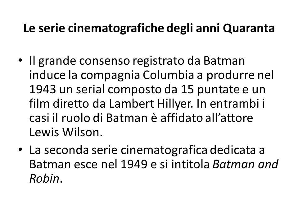 Le serie cinematografiche degli anni Quaranta Il grande consenso registrato da Batman induce la compagnia Columbia a produrre nel 1943 un serial composto da 15 puntate e un film diretto da Lambert Hillyer.