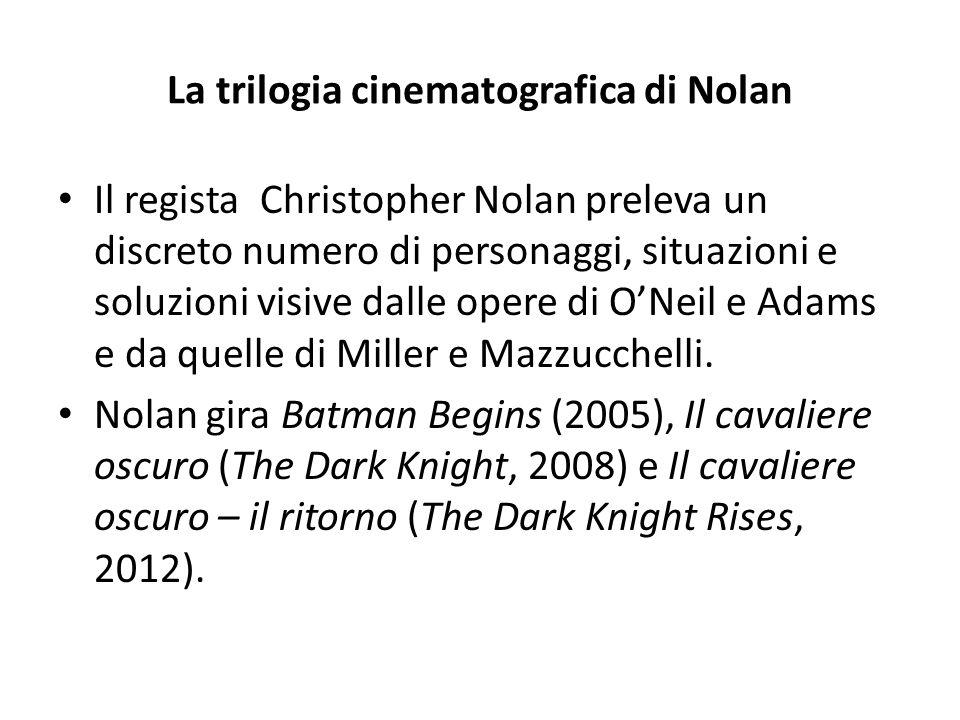 La trilogia cinematografica di Nolan Il regista Christopher Nolan preleva un discreto numero di personaggi, situazioni e soluzioni visive dalle opere di O'Neil e Adams e da quelle di Miller e Mazzucchelli.