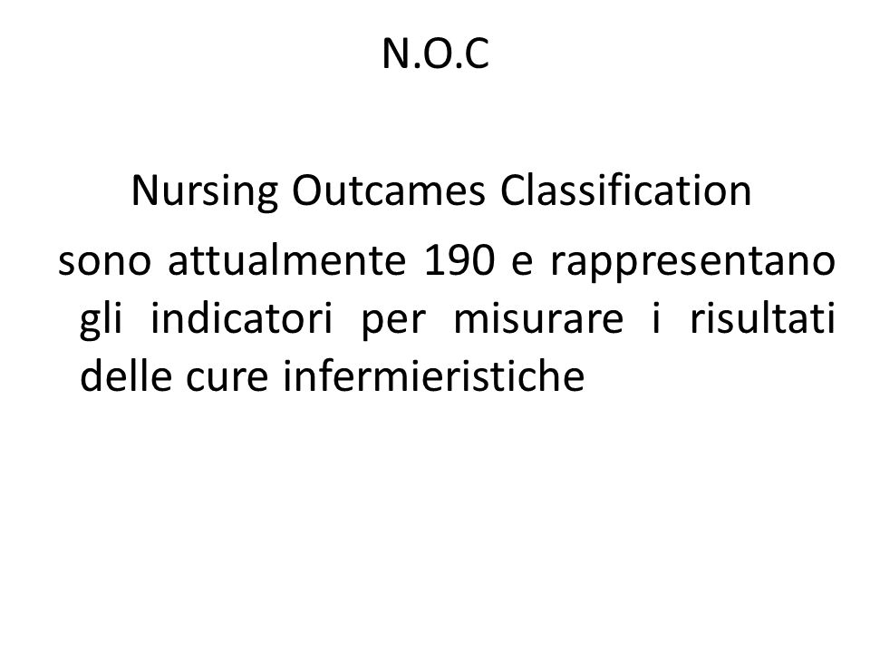 N.O.C Nursing Outcames Classification sono attualmente 190 e rappresentano gli indicatori per misurare i risultati delle cure infermieristiche