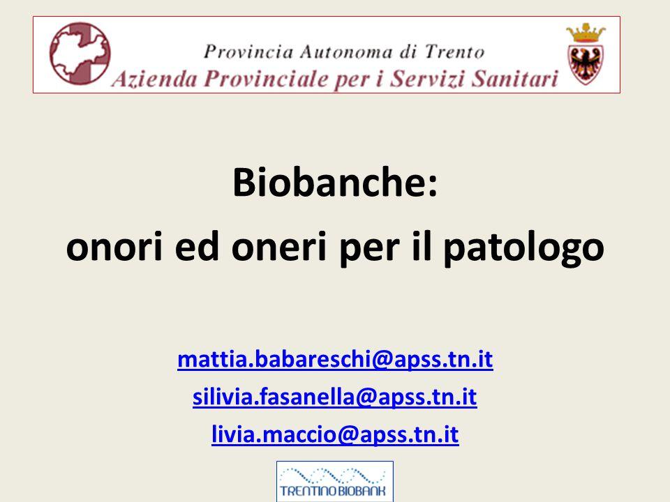 Biobanche: onori ed oneri per il patologo mattia.babareschi@apss.tn.it silivia.fasanella@apss.tn.it livia.maccio@apss.tn.it