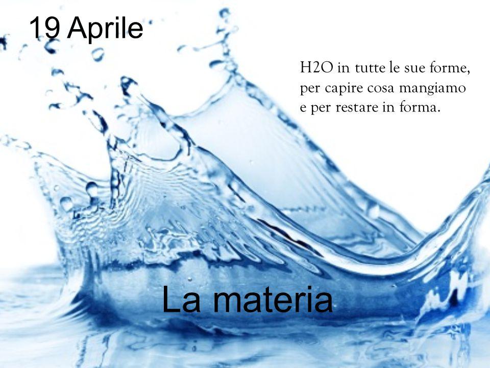 19 Aprile La materia H2O in tutte le sue forme, per capire cosa mangiamo e per restare in forma.